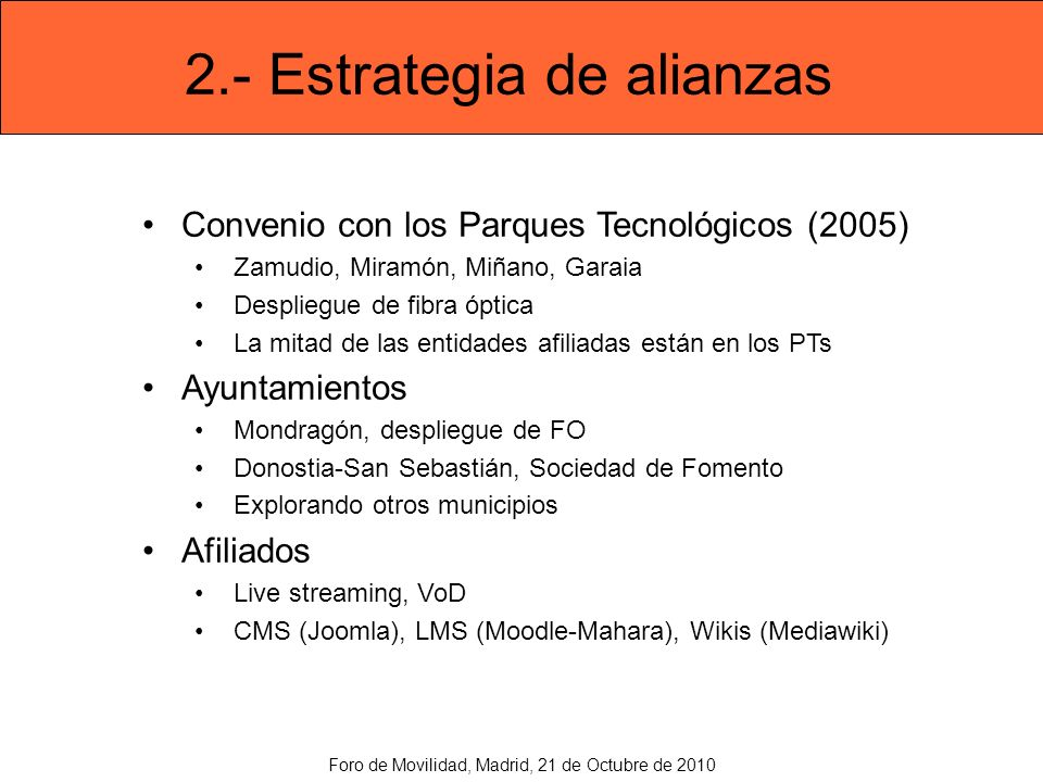 2.- Estrategia de alianzas Convenio con los Parques Tecnológicos (2005) Zamudio, Miramón, Miñano, Garaia Despliegue de fibra óptica La mitad de las entidades afiliadas están en los PTs Ayuntamientos Mondragón, despliegue de FO Donostia-San Sebastián, Sociedad de Fomento Explorando otros municipios Afiliados Live streaming, VoD CMS (Joomla), LMS (Moodle-Mahara), Wikis (Mediawiki) Foro de Movilidad, Madrid, 21 de Octubre de 2010