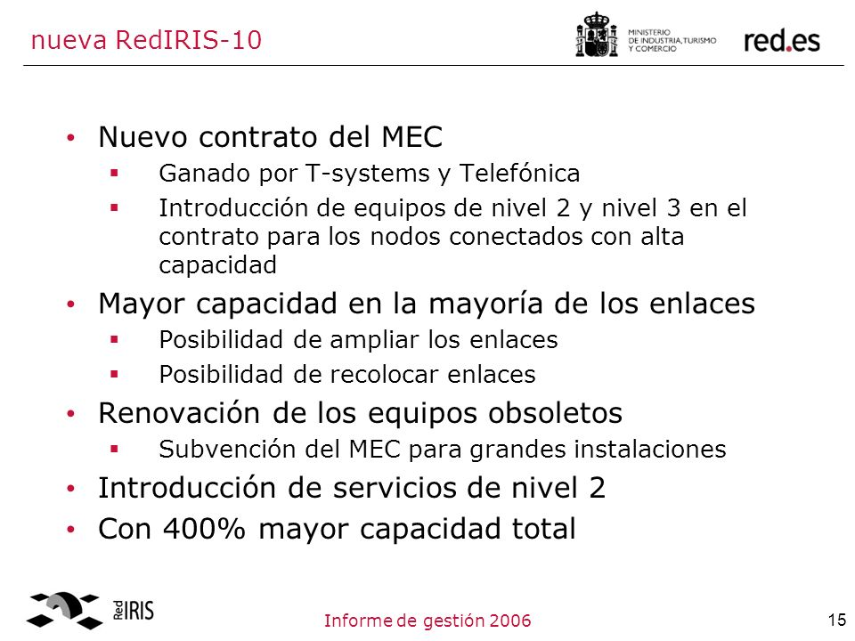 15Informe de gestión 2006 nueva RedIRIS-10 Nuevo contrato del MEC Ganado por T-systems y Telefónica Introducción de equipos de nivel 2 y nivel 3 en el contrato para los nodos conectados con alta capacidad Mayor capacidad en la mayoría de los enlaces Posibilidad de ampliar los enlaces Posibilidad de recolocar enlaces Renovación de los equipos obsoletos Subvención del MEC para grandes instalaciones Introducción de servicios de nivel 2 Con 400% mayor capacidad total