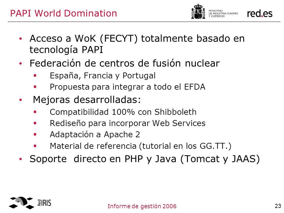 23Informe de gestión 2006 PAPI World Domination Acceso a WoK (FECYT) totalmente basado en tecnología PAPI Federación de centros de fusión nuclear España, Francia y Portugal Propuesta para integrar a todo el EFDA Mejoras desarrolladas: Compatibilidad 100% con Shibboleth Rediseño para incorporar Web Services Adaptación a Apache 2 Material de referencia (tutorial en los GG.TT.) Soporte directo en PHP y Java (Tomcat y JAAS)