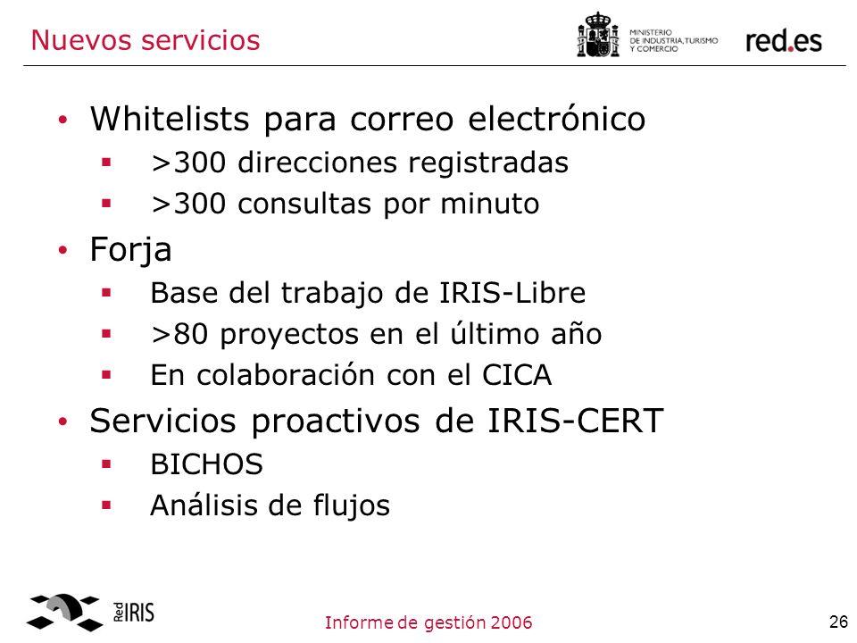 26Informe de gestión 2006 Nuevos servicios Whitelists para correo electrónico >300 direcciones registradas >300 consultas por minuto Forja Base del trabajo de IRIS-Libre >80 proyectos en el último año En colaboración con el CICA Servicios proactivos de IRIS-CERT BICHOS Análisis de flujos