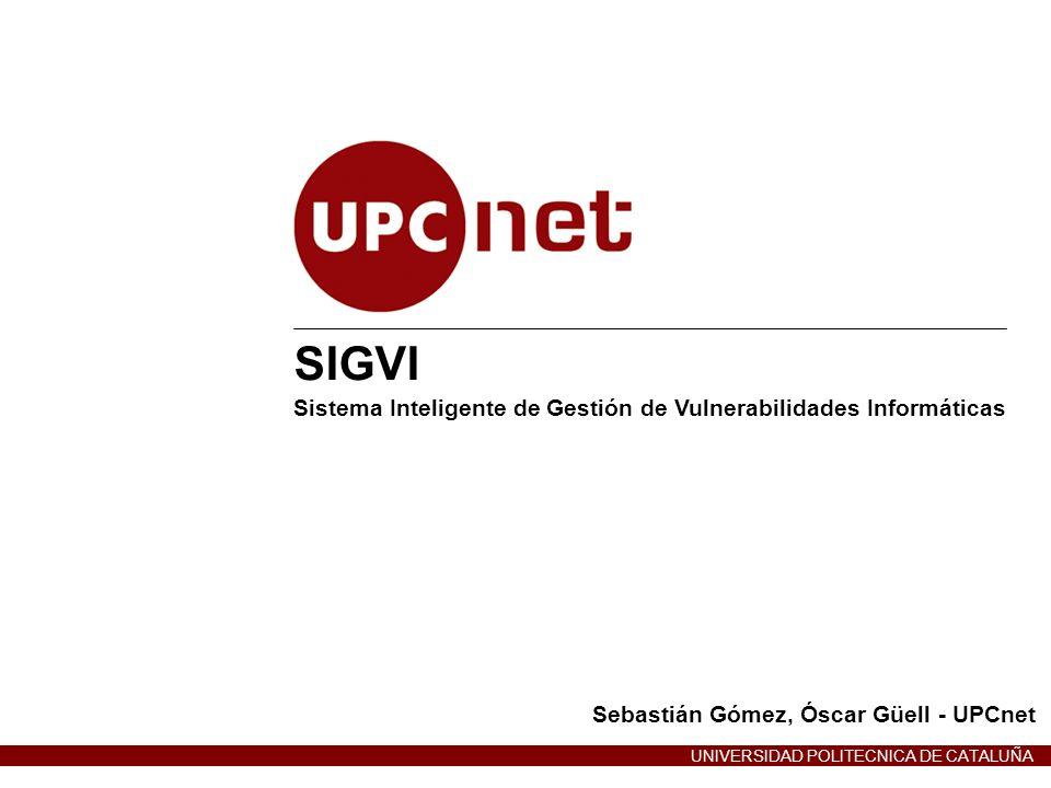 UPCnet – Soluciones TIC Corporativas UNIVERSIDAD POLITÉCNICA DE CATALUÑA SIGVI: Sistema Inteligente de Gestión de Vulnerabilidades Informáticas Índice de la presentación Introducción a las vulnerabilidades Panorama actual: problema de la gestión de vulnerabilidades Propuesta de solución: SIGVI Futuro del SIGVI Referencias Ruegos y preguntas