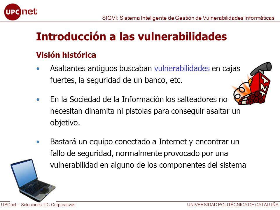 UPCnet – Soluciones TIC Corporativas UNIVERSIDAD POLITÉCNICA DE CATALUÑA SIGVI: Sistema Inteligente de Gestión de Vulnerabilidades Informáticas Propuesta de solución: SIGVI Estado actual de la aplicación Existe una versión 1.0 - 100% funcional, además… Están en estudio mejoras para grandes entornos como puede ser el CPD de una universidad Volumen orientativo de datos: 19.742 vulnerabilidades importadas de NVD (desde 1988) Lista de 40.300 productos recopilados