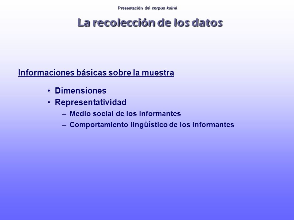 Presentación del corpus koiné La recolección de los datos Informaciones básicas sobre la muestra Dimensiones Representatividad –Medio social de los in