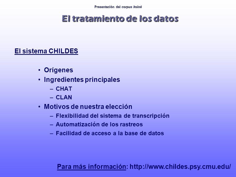 Presentación del corpus koiné El tratamiento de los datos El sistema CHILDES Orígenes Ingredientes principales –CHAT –CLAN Motivos de nuestra elección