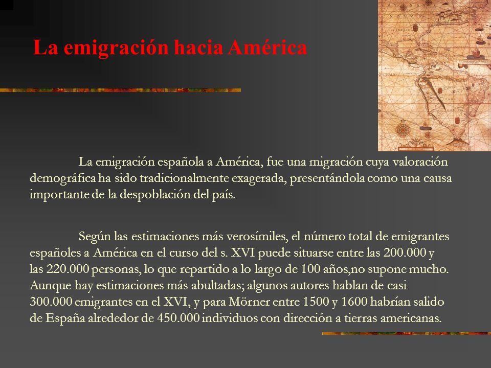La emigración hacia América La emigración española a América, fue una migración cuya valoración demográfica ha sido tradicionalmente exagerada, presen