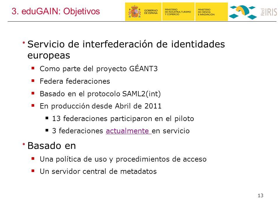 3. eduGAIN: Objetivos Servicio de interfederación de identidades europeas Como parte del proyecto GÉANT3 Federa federaciones Basado en el protocolo SA