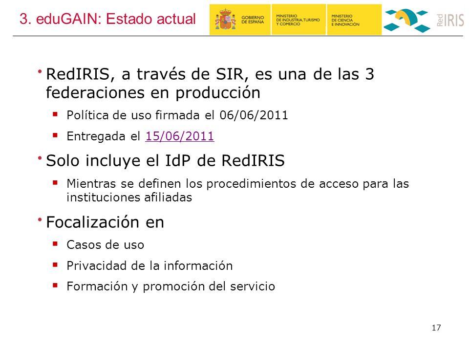3. eduGAIN: Estado actual RedIRIS, a través de SIR, es una de las 3 federaciones en producción Política de uso firmada el 06/06/2011 Entregada el 15/0