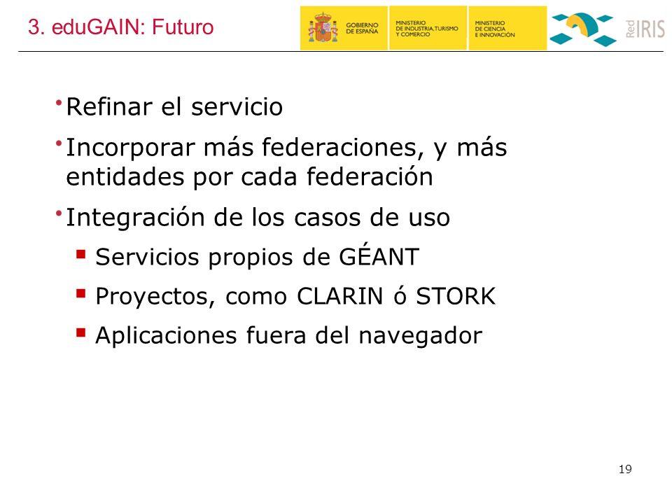 3. eduGAIN: Futuro Refinar el servicio Incorporar más federaciones, y más entidades por cada federación Integración de los casos de uso Servicios prop