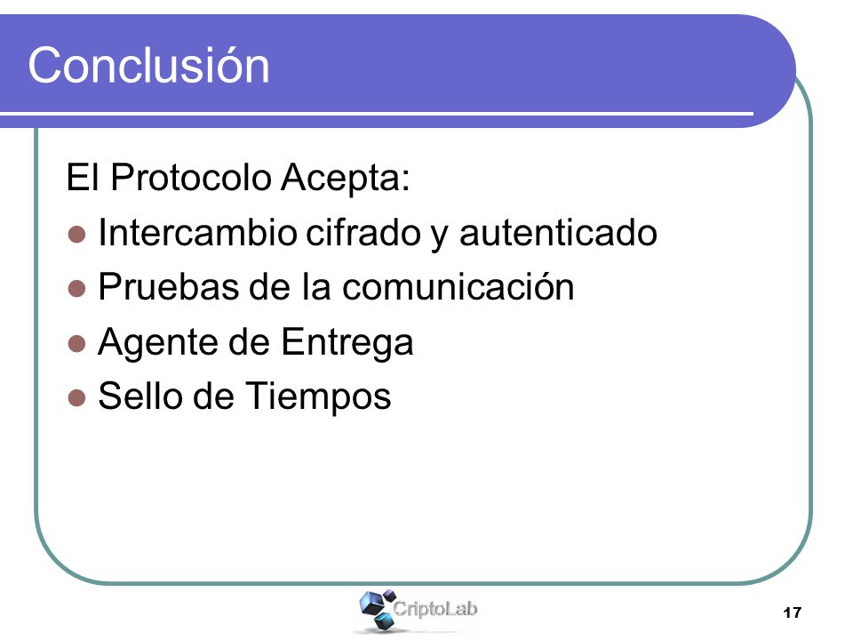 17 Conclusión El Protocolo Acepta: Intercambio cifrado y autenticado Pruebas de la comunicación Agente de Entrega Sello de Tiempos