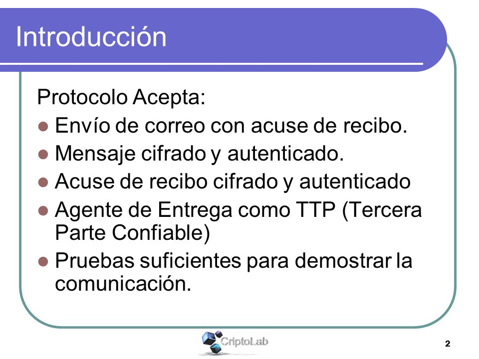 2 Introducción Protocolo Acepta: Envío de correo con acuse de recibo. Mensaje cifrado y autenticado. Acuse de recibo cifrado y autenticado Agente de E
