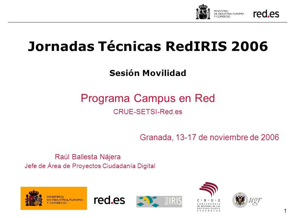 1 Granada, 13-17 de noviembre de 2006 Jornadas Técnicas RedIRIS 2006 Sesión Movilidad Programa Campus en Red CRUE-SETSI-Red.es Raúl Ballesta Nájera Je