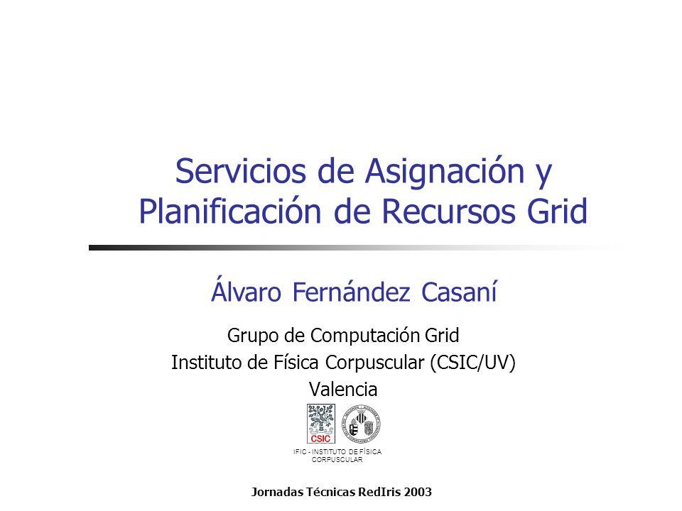 Servicios de Asignación y Planificación de Recursos Grid Grupo de Computación Grid Instituto de Física Corpuscular (CSIC/UV) Valencia Álvaro Fernández