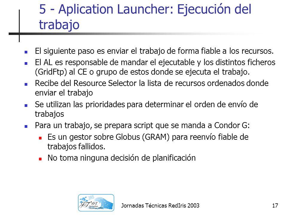 Jornadas Técnicas RedIris 200317 5 - Aplication Launcher: Ejecución del trabajo El siguiente paso es enviar el trabajo de forma fiable a los recursos.