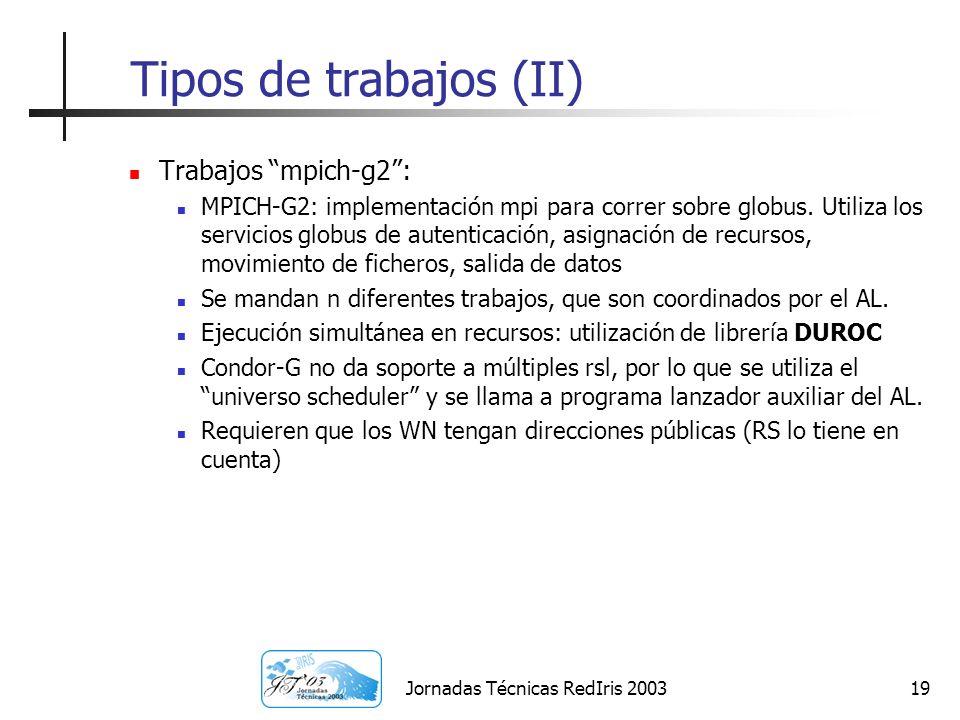 Jornadas Técnicas RedIris 200319 Tipos de trabajos (II) Trabajos mpich-g2: MPICH-G2: implementación mpi para correr sobre globus. Utiliza los servicio