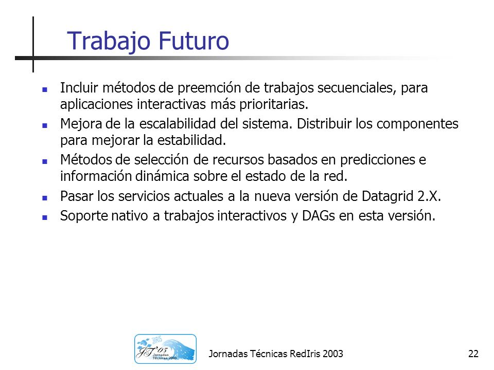 Jornadas Técnicas RedIris 200322 Trabajo Futuro Incluir métodos de preemción de trabajos secuenciales, para aplicaciones interactivas más prioritarias