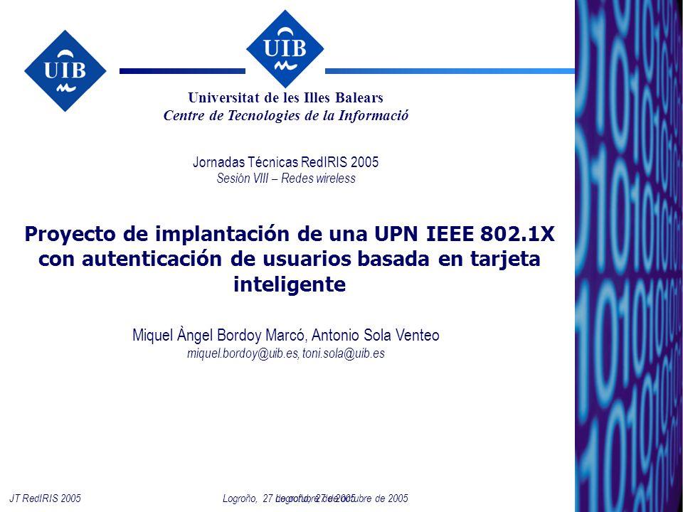 1 Logroño, 27 de octubre de 2005JT RedIRIS 2005 Proyecto de implantación de una UPN IEEE 802.1X con autenticación de usuarios basada en tarjeta inteligente Jornadas Técnicas RedIRIS 2005 Sesión VIII – Redes wireless Miquel Àngel Bordoy Marcó, Antonio Sola Venteo miquel.bordoy@uib.es, toni.sola@uib.es Universitat de les Illes Balears Centre de Tecnologies de la Informació Logroño, 27 de octubre de 2005