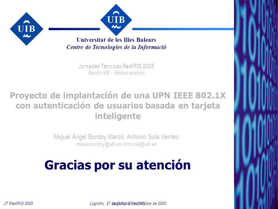 24 Logroño, 27 de octubre de 2005JT RedIRIS 2005 Proyecto de implantación de una UPN IEEE 802.1X con autenticación de usuarios basada en tarjeta inteligente Jornadas Técnicas RedIRIS 2005 Sesión VIII – Redes wireless Miquel Àngel Bordoy Marcó, Antonio Sola Venteo miquel.bordoy@uib.es, toni.sola@uib.es Universitat de les Illes Balears Centre de Tecnologies de la Informació Logroño, 27 de Octubre de 2005 Gracias por su atención