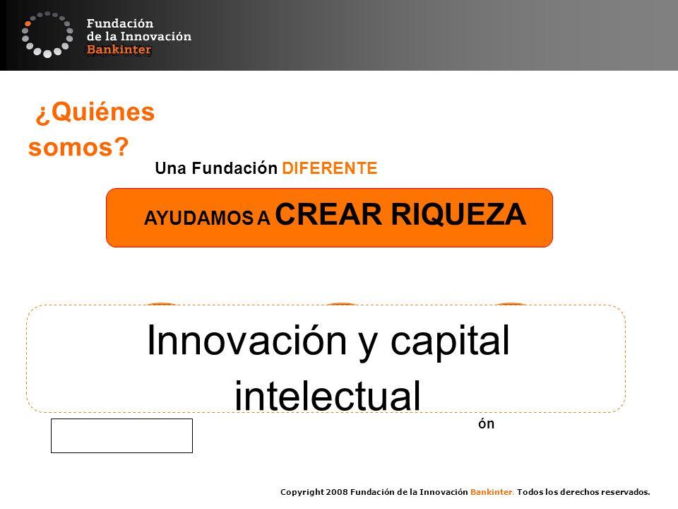 Copyright 2008 Fundación de la Innovación Bankinter. Todos los derechos reservados. ¿Quiénes somos? Una Fundación DIFERENTE AYUDAMOS A CREAR RIQUEZA F