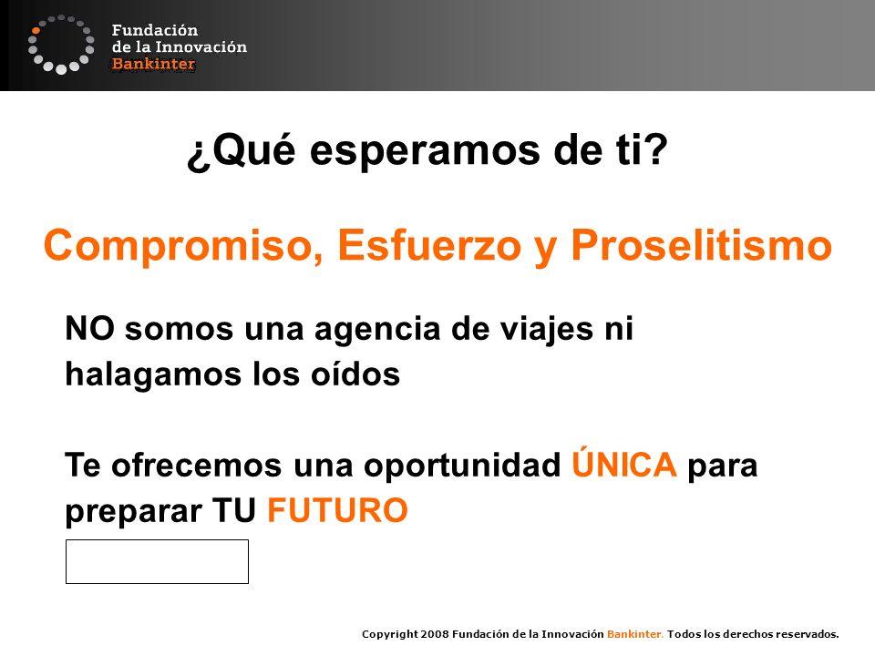 Copyright 2008 Fundación de la Innovación Bankinter. Todos los derechos reservados. ¿Qué esperamos de ti? Compromiso, Esfuerzo y Proselitismo NO somos