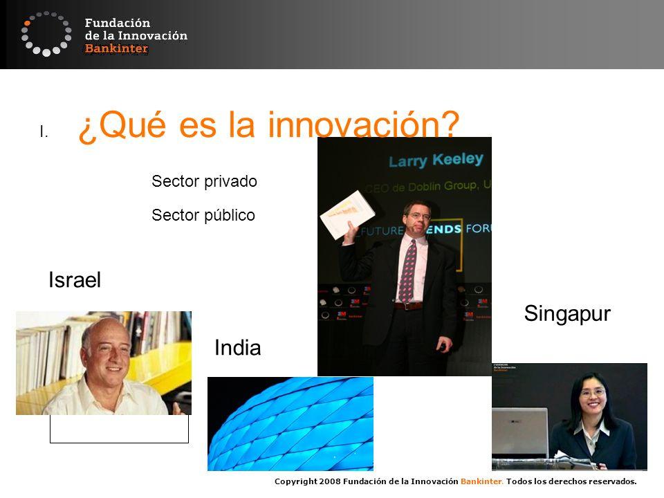 Copyright 2008 Fundación de la Innovación Bankinter. Todos los derechos reservados. Sector privado I. ¿Qué es la innovación? Sector público Singapur I