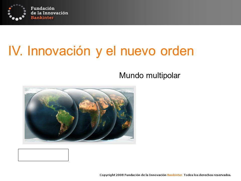Copyright 2008 Fundación de la Innovación Bankinter. Todos los derechos reservados. IV. Innovación y el nuevo orden Mundo multipolar