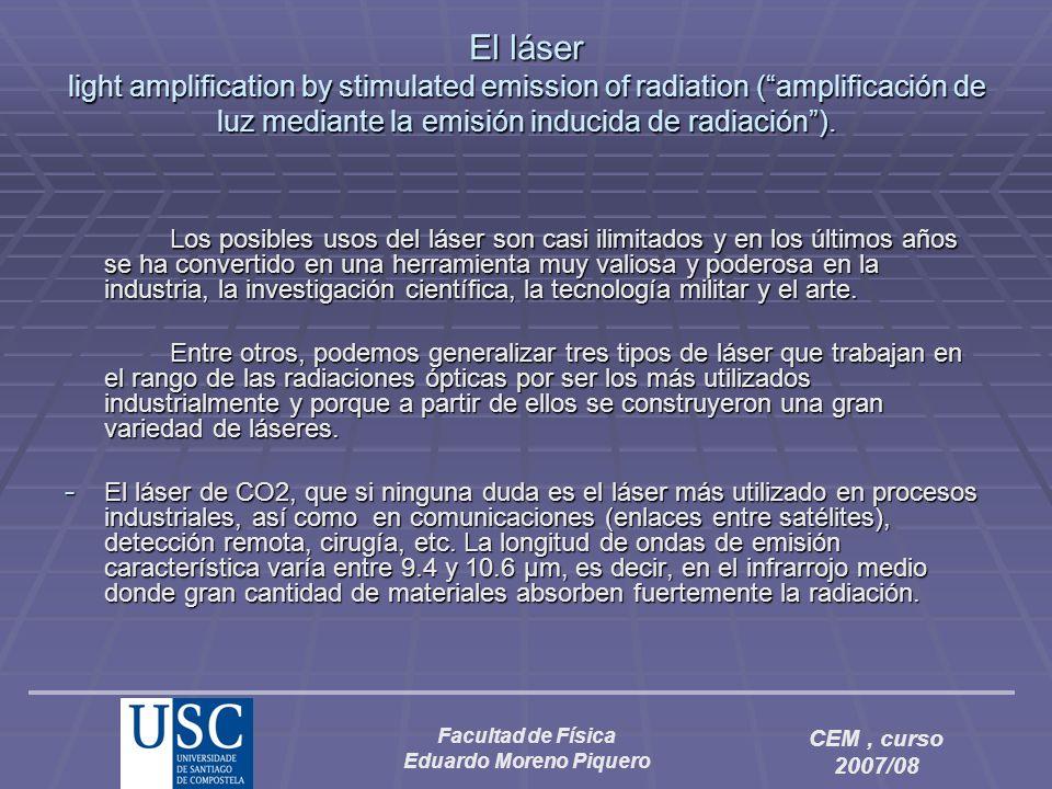 Facultad de Física Eduardo Moreno Piquero CEM, curso 2007/08 El láser light amplification by stimulated emission of radiation (amplificación de luz me