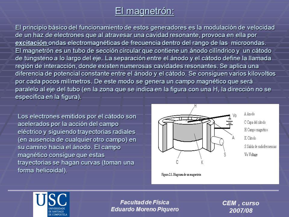 Facultad de Física Eduardo Moreno Piquero CEM, curso 2007/08 El magnetrón: El principio básico del funcionamiento de estos generadores es la modulació