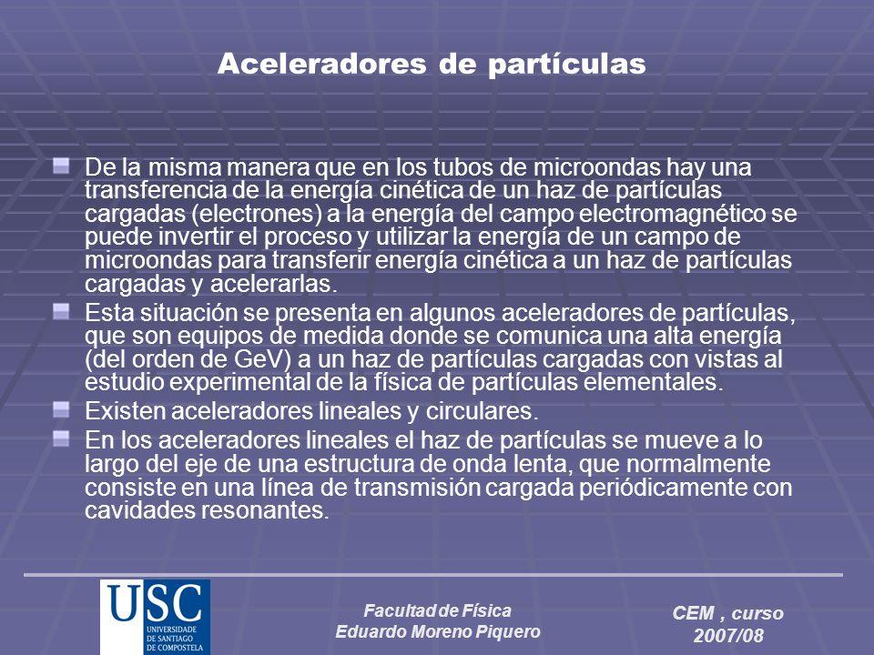 Facultad de Física Eduardo Moreno Piquero CEM, curso 2007/08 Aceleradores de partículas De la misma manera que en los tubos de microondas hay una tran