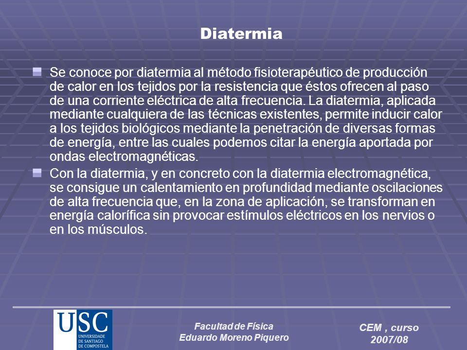 Facultad de Física Eduardo Moreno Piquero CEM, curso 2007/08 Diatermia Se conoce por diatermia al método fisioterapéutico de producción de calor en lo