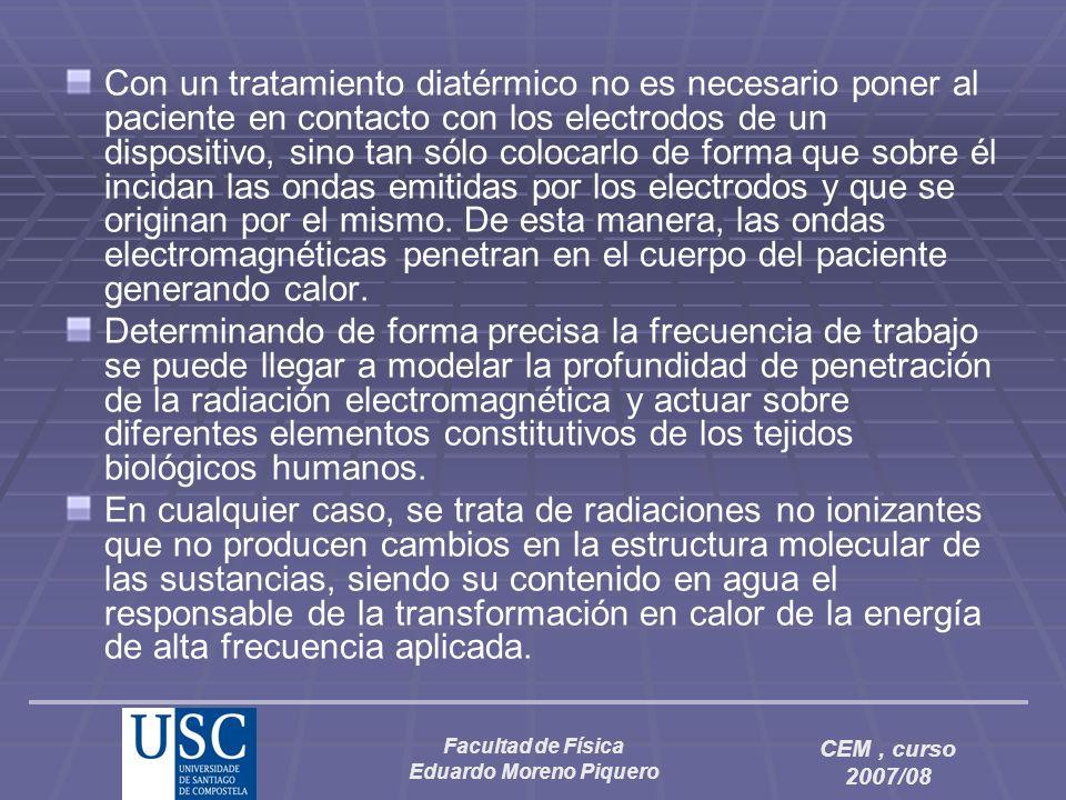 Facultad de Física Eduardo Moreno Piquero CEM, curso 2007/08 Con un tratamiento diatérmico no es necesario poner al paciente en contacto con los elect