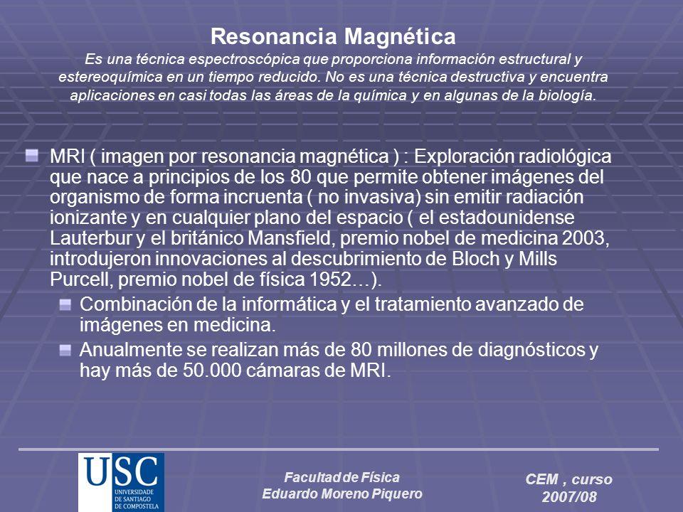 Facultad de Física Eduardo Moreno Piquero CEM, curso 2007/08 Resonancia Magnética Es una técnica espectroscópica que proporciona información estructur