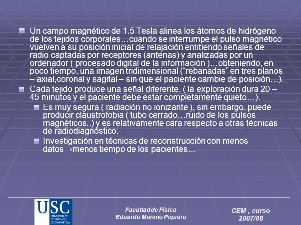 Facultad de Física Eduardo Moreno Piquero CEM, curso 2007/08 Un campo magnético de 1.5 Tesla alinea los átomos de hidrógeno de los tejidos corporales…