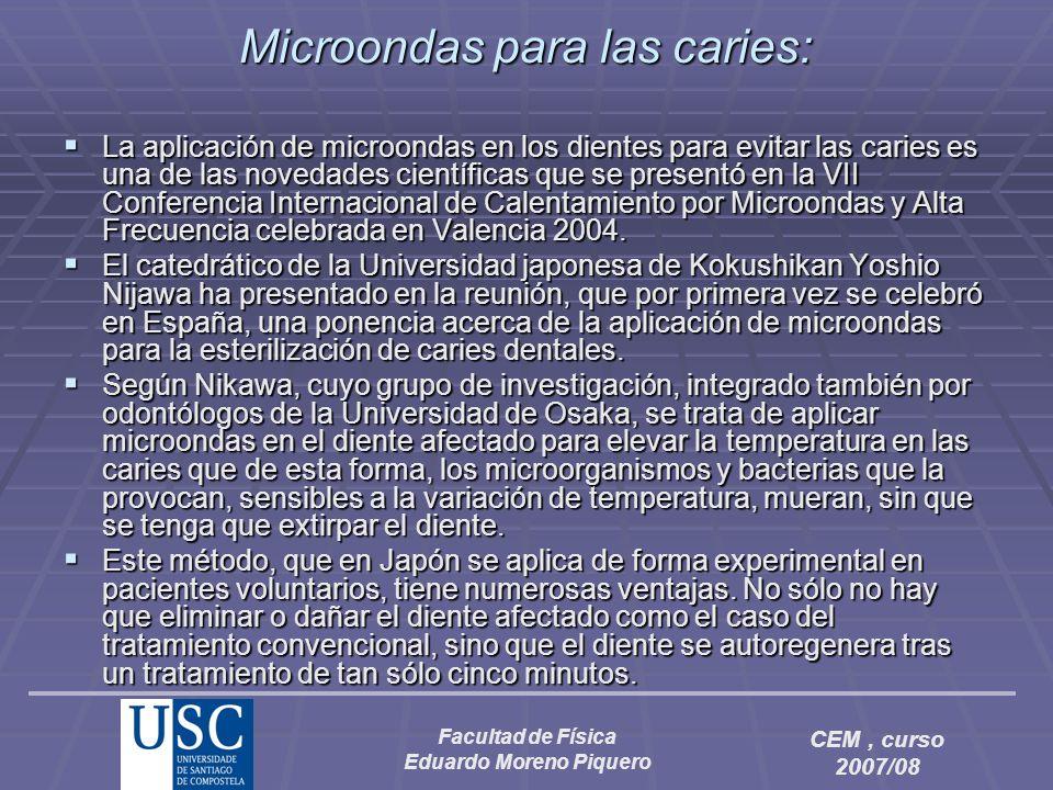 Facultad de Física Eduardo Moreno Piquero CEM, curso 2007/08 Microondas para las caries: La aplicación de microondas en los dientes para evitar las ca