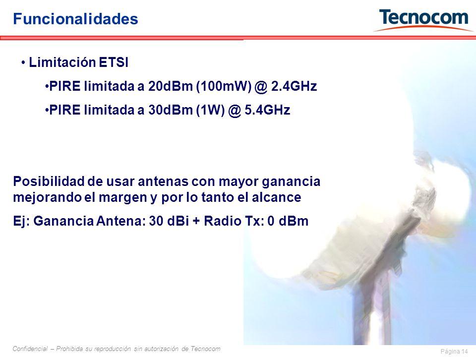 Página 14 Confidencial – Prohibida su reproducción sin autorización de Tecnocom Funcionalidades Limitación ETSI PIRE limitada a 20dBm (100mW) @ 2.4GHz PIRE limitada a 30dBm (1W) @ 5.4GHz Posibilidad de usar antenas con mayor ganancia mejorando el margen y por lo tanto el alcance Ej: Ganancia Antena: 30 dBi + Radio Tx: 0 dBm