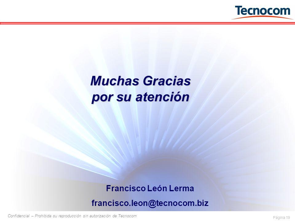Página 19 Confidencial – Prohibida su reproducción sin autorización de Tecnocom Francisco León Lerma francisco.leon@tecnocom.biz Muchas Gracias por su atención