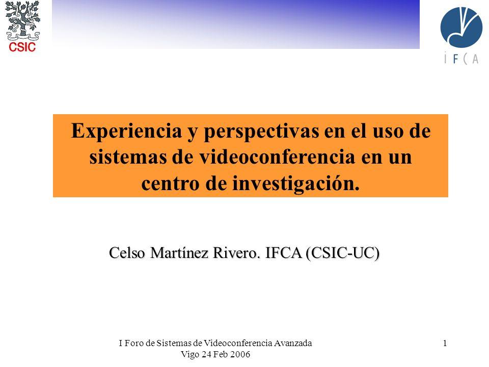 I Foro de Sistemas de Videoconferencia Avanzada Vigo 24 Feb 2006 1 Celso Martínez Rivero. IFCA (CSIC-UC) Experiencia y perspectivas en el uso de siste