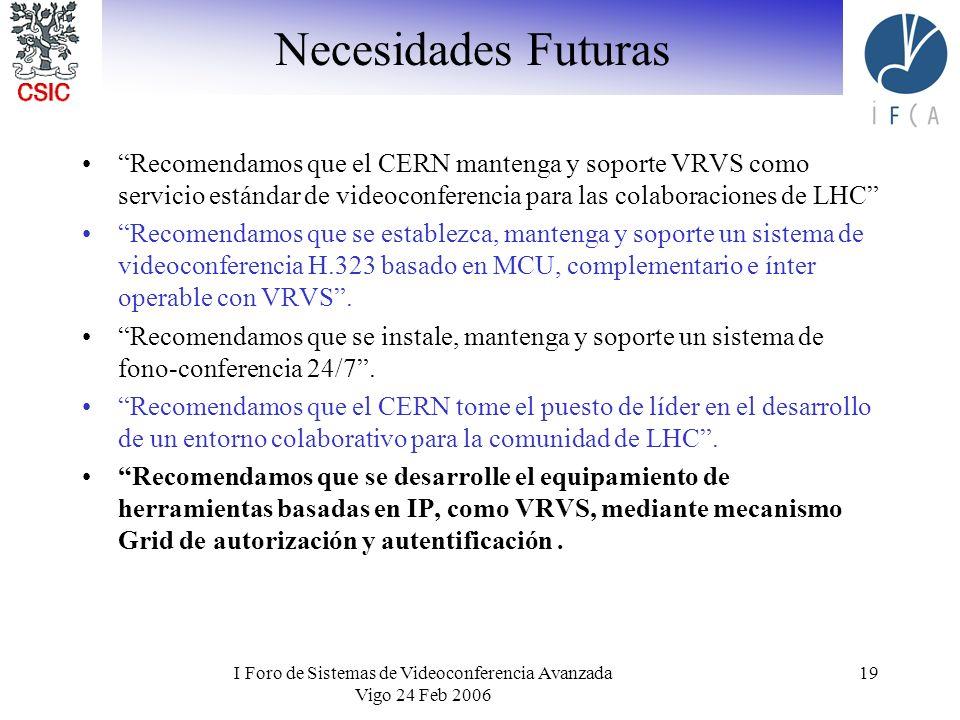 I Foro de Sistemas de Videoconferencia Avanzada Vigo 24 Feb 2006 19 Necesidades Futuras Recomendamos que el CERN mantenga y soporte VRVS como servicio estándar de videoconferencia para las colaboraciones de LHC Recomendamos que se establezca, mantenga y soporte un sistema de videoconferencia H.323 basado en MCU, complementario e ínter operable con VRVS.