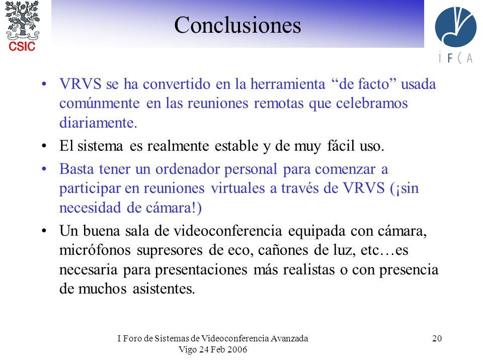I Foro de Sistemas de Videoconferencia Avanzada Vigo 24 Feb 2006 20 Conclusiones VRVS se ha convertido en la herramienta de facto usada comúnmente en las reuniones remotas que celebramos diariamente.