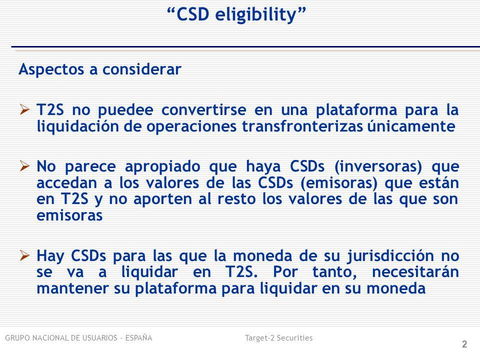 GRUPO NACIONAL DE USUARIOS - ESPAÑA Target-2 Securities 2 CSD eligibility Aspectos a considerar T2S no puedee convertirse en una plataforma para la liquidación de operaciones transfronterizas únicamente No parece apropiado que haya CSDs (inversoras) que accedan a los valores de las CSDs (emisoras) que están en T2S y no aporten al resto los valores de las que son emisoras Hay CSDs para las que la moneda de su jurisdicción no se va a liquidar en T2S.