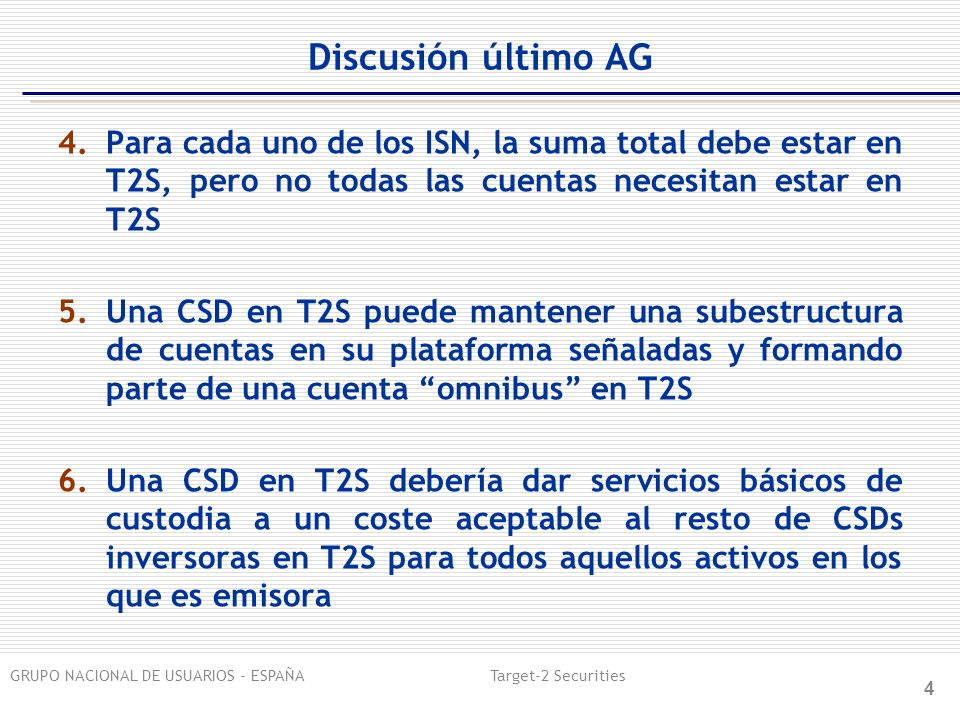 GRUPO NACIONAL DE USUARIOS - ESPAÑA Target-2 Securities 4 Discusión último AG 4.Para cada uno de los ISN, la suma total debe estar en T2S, pero no todas las cuentas necesitan estar en T2S 5.Una CSD en T2S puede mantener una subestructura de cuentas en su plataforma señaladas y formando parte de una cuenta omnibus en T2S 6.Una CSD en T2S debería dar servicios básicos de custodia a un coste aceptable al resto de CSDs inversoras en T2S para todos aquellos activos en los que es emisora