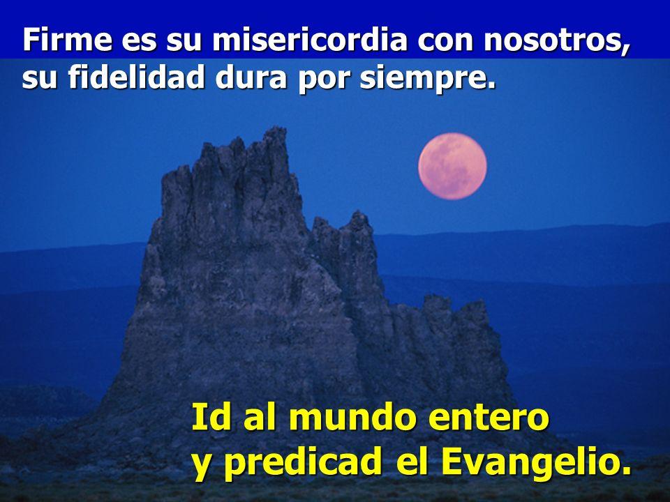 ¡Alabad al Señor todas las naciones, aclamadlo todos los pueblos! Id al mundo entero y predicad el Evangelio.