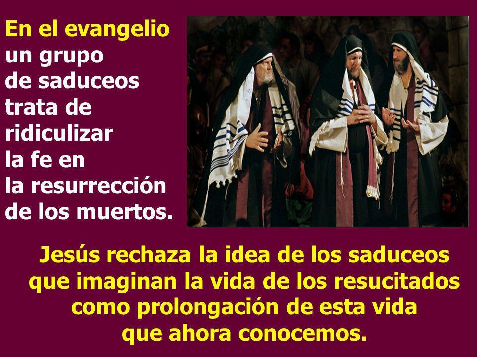En el evangelio un grupo de saduceos trata de ridiculizar la fe en la resurrección de los muertos. Jesús rechaza la idea de los saduceos que imaginan