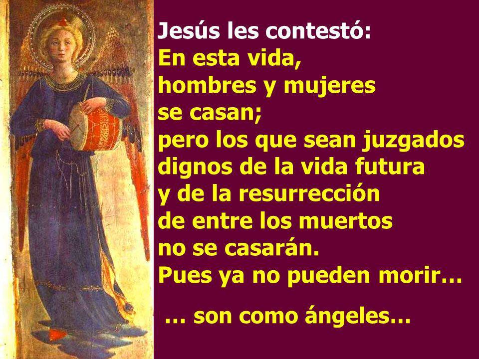 Jesús les contestó: En esta vida, hombres y mujeres se casan; pero los que sean juzgados dignos de la vida futura y de la resurrección de entre los mu