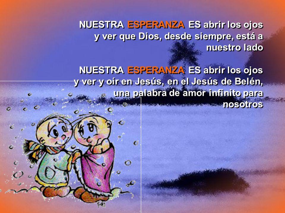 NUESTRA ESPERANZA ES abrir los ojos y ver que Dios, desde siempre, está a nuestro lado NUESTRA ESPERANZA ES abrir los ojos y ver y oír en Jesús, en el Jesús de Belén, una palabra de amor infinito para nosotros NUESTRA ESPERANZA ES abrir los ojos y ver que Dios, desde siempre, está a nuestro lado NUESTRA ESPERANZA ES abrir los ojos y ver y oír en Jesús, en el Jesús de Belén, una palabra de amor infinito para nosotros