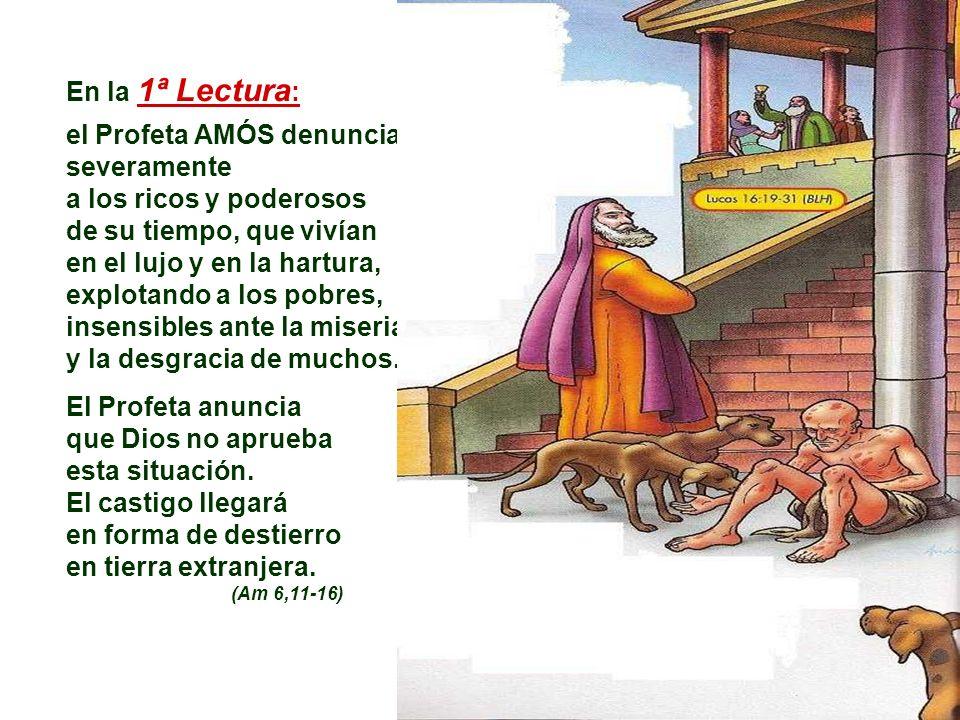 En la 1ª Lectura : el Profeta AMÓS denuncia severamente a los ricos y poderosos de su tiempo, que vivían en el lujo y en la hartura, explotando a los pobres, insensibles ante la miseria y la desgracia de muchos.
