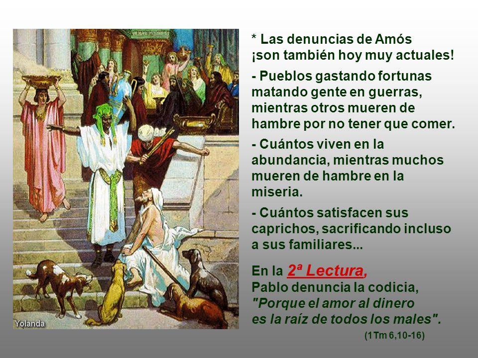 En la 1ª Lectura : el Profeta AMÓS denuncia severamente a los ricos y poderosos de su tiempo, que vivían en el lujo y en la hartura, explotando a los