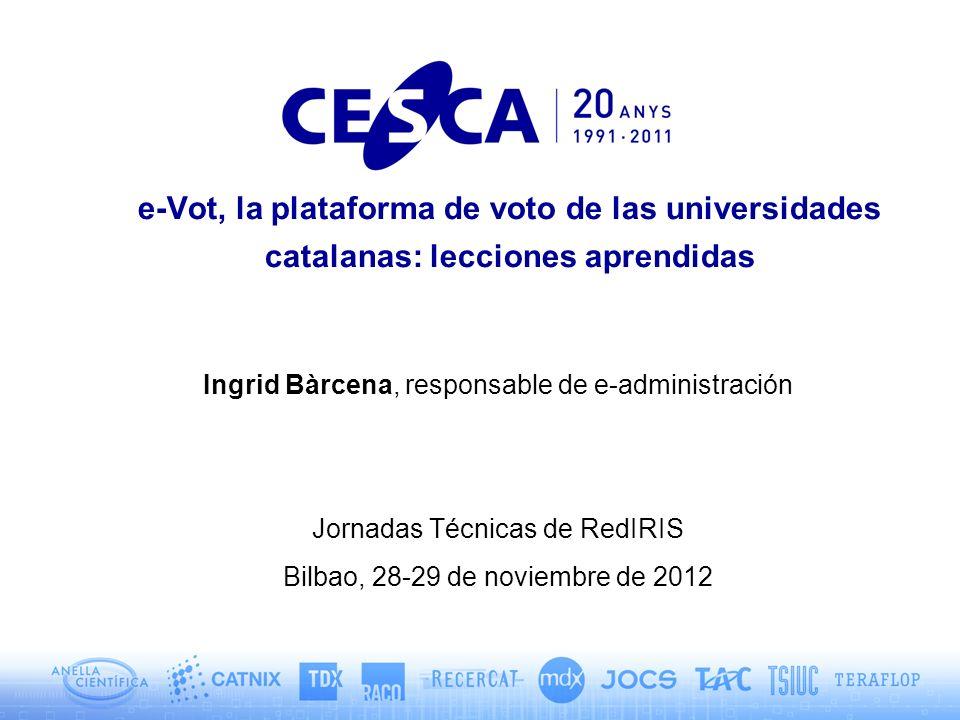 e-Vot, la plataforma de voto de las universidades catalanas: lecciones aprendidas Ingrid Bàrcena, responsable de e-administración Jornadas Técnicas de RedIRIS Bilbao, 28-29 de noviembre de 2012