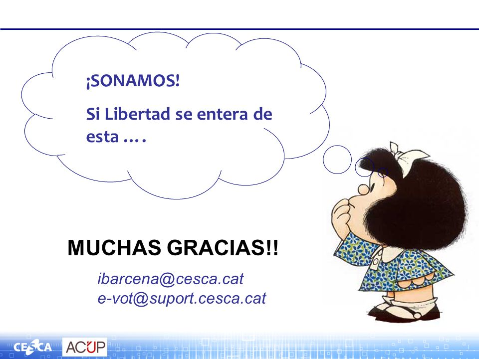 ibarcena@cesca.cat e-vot@suport.cesca.cat ¡SONAMOS! Si Libertad se entera de esta …. MUCHAS GRACIAS!!