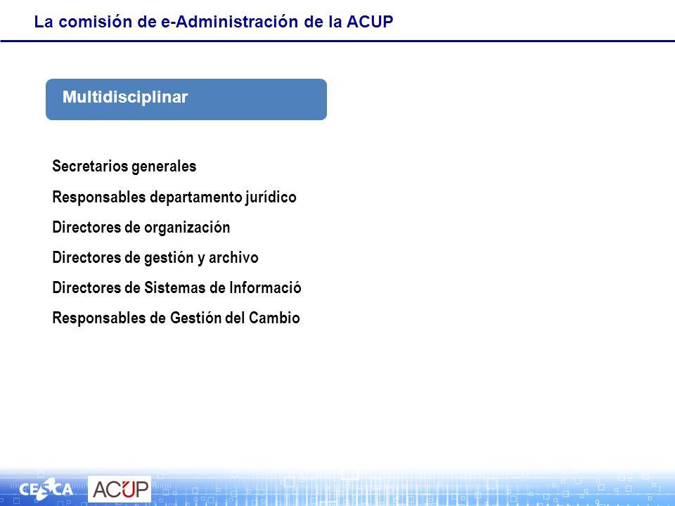 La comisión de e-Administración de la ACUP Secretarios generales Responsables departamento jurídico Directores de organización Directores de gestión y archivo Directores de Sistemas de Informació Responsables de Gestión del Cambio Multidisciplinar