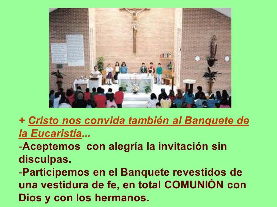 + Cristo nos convida también al Banquete de la Eucaristía... -Aceptemos con alegría la invitación sin disculpas. -Participemos en el Banquete revestid